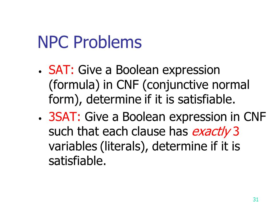 NPC Problems SAT: Give a Boolean expression (formula) in CNF (conjunctive normal form), determine if it is satisfiable.