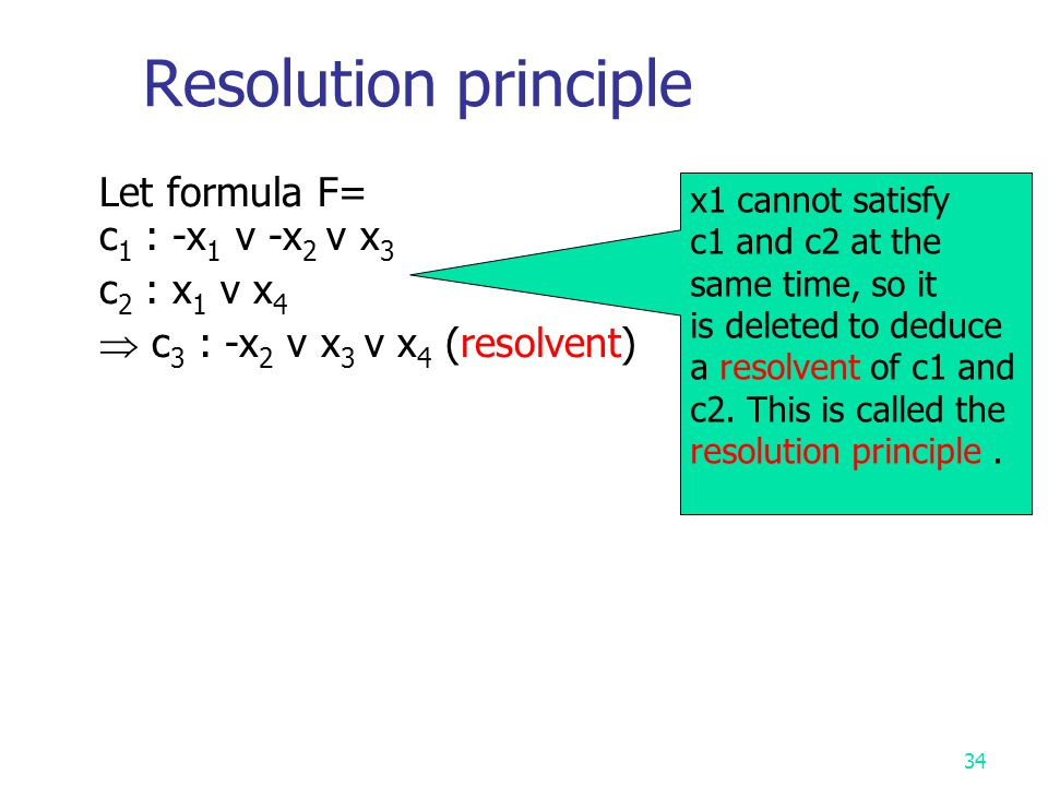 Resolution principle Let formula F= c1 : -x1 v -x2 v x3 c2 : x1 v x4