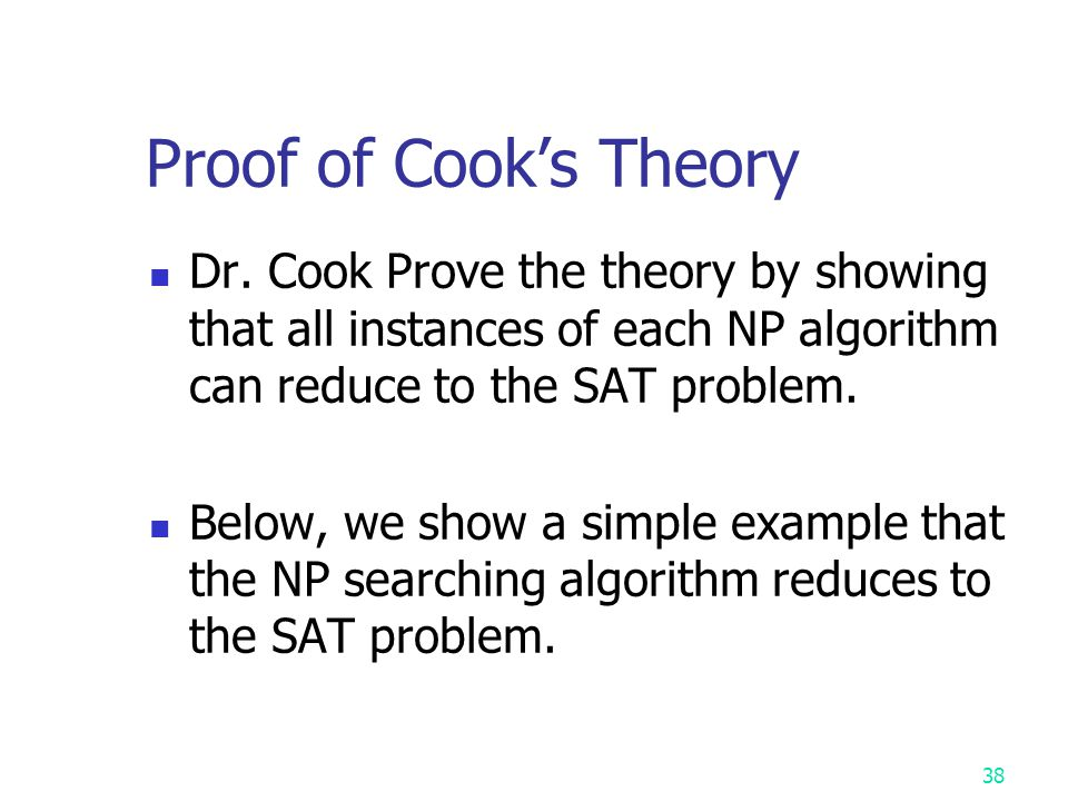 Proof of Cook's Theory Dr. Cook Prove the theory by showing that all instances of each NP algorithm can reduce to the SAT problem.