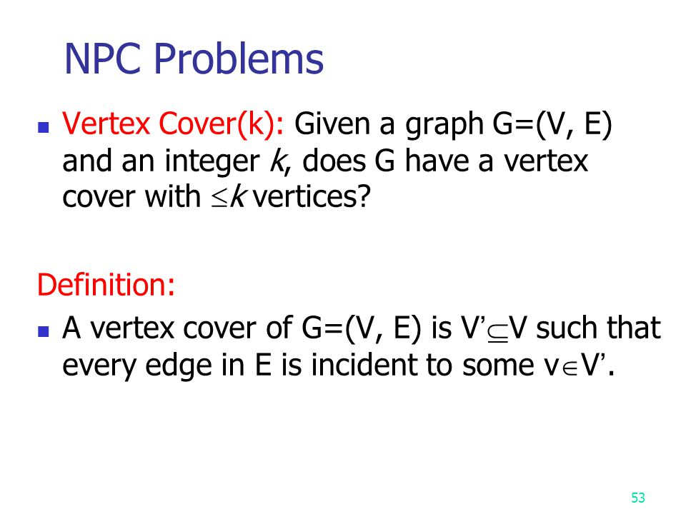 NPC Problems Vertex Cover(k): Given a graph G=(V, E) and an integer k, does G have a vertex cover with k vertices