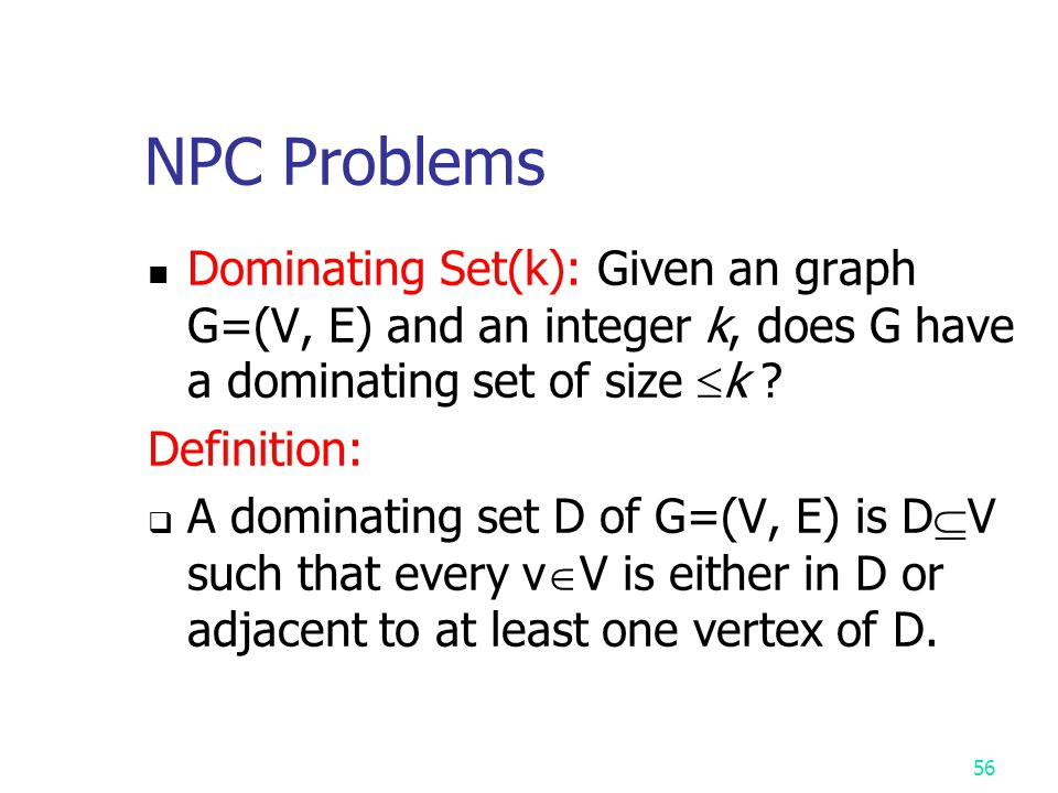 NPC Problems Dominating Set(k): Given an graph G=(V, E) and an integer k, does G have a dominating set of size k