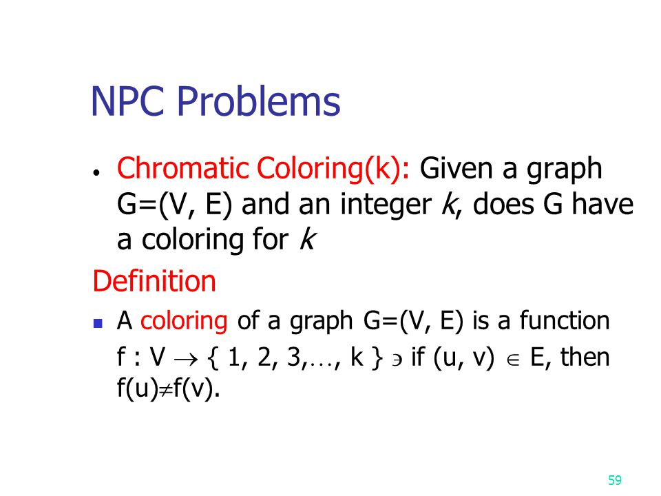 NPC Problems Chromatic Coloring(k): Given a graph G=(V, E) and an integer k, does G have a coloring for k.