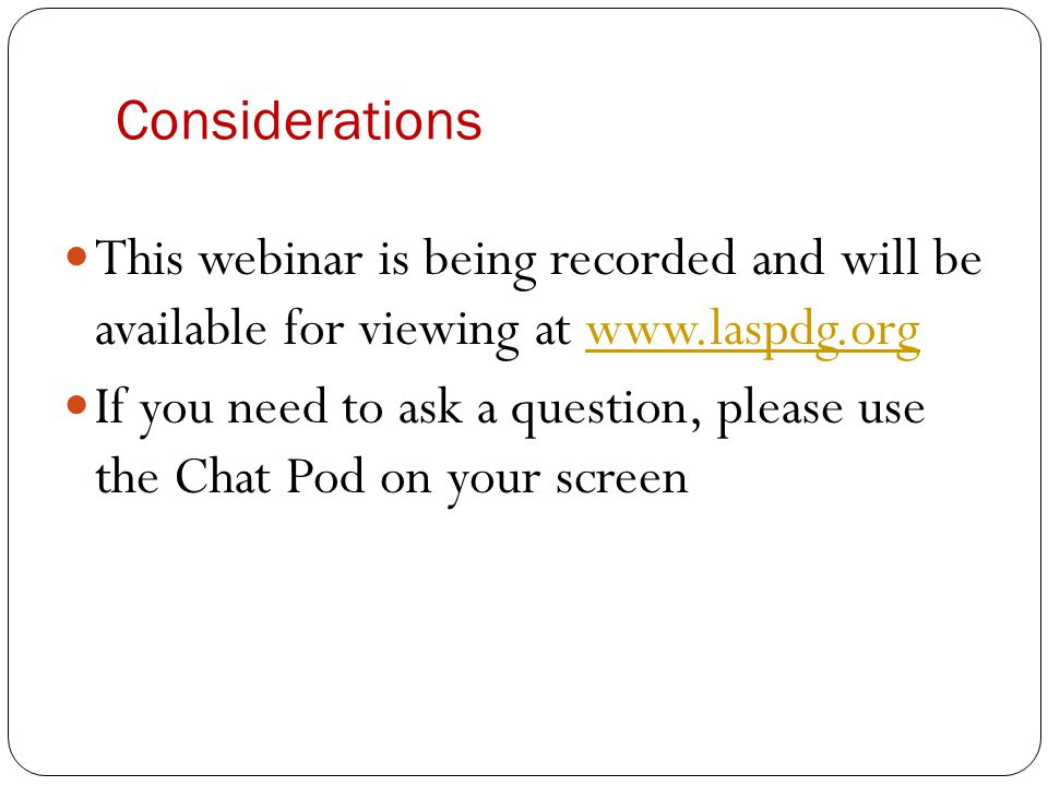 Considerations This webinar is being recorded and will be available for viewing at www.laspdg.org.