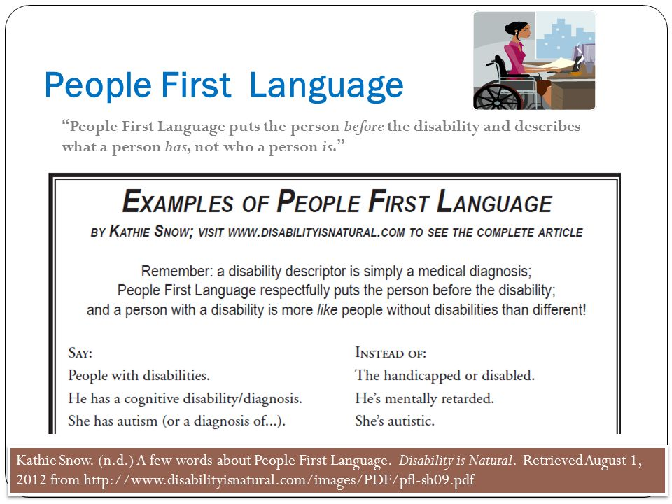 People First Language People First Language puts the person before the disability and describes what a person has, not who a person is.