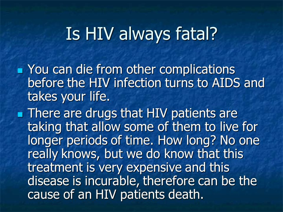 Is HIV always fatal You can die from other complications before the HIV infection turns to AIDS and takes your life.