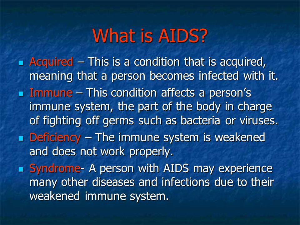 What is AIDS Acquired – This is a condition that is acquired, meaning that a person becomes infected with it.