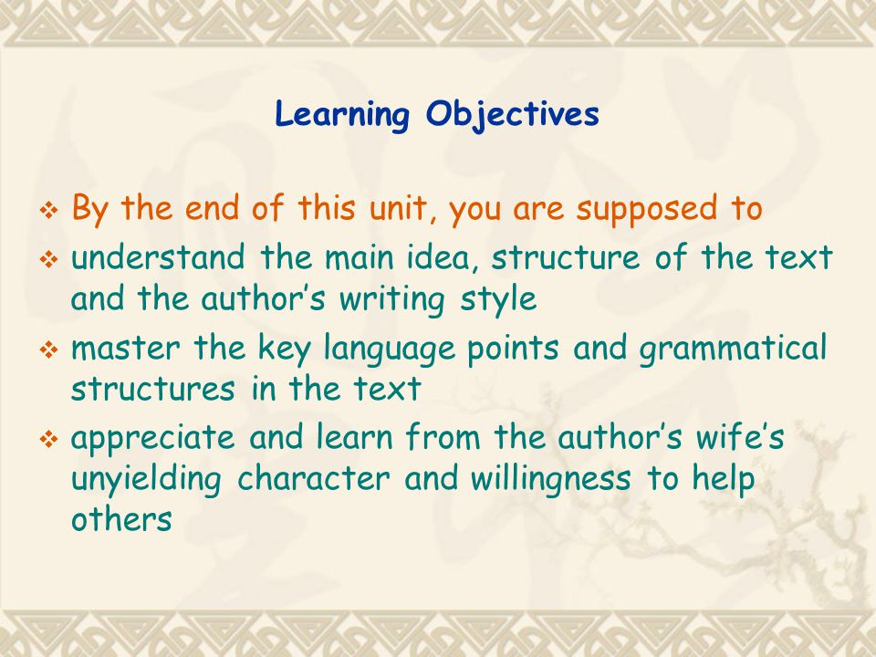 Learning Objectives By the end of this unit, you are supposed to. understand the main idea, structure of the text and the author's writing style.