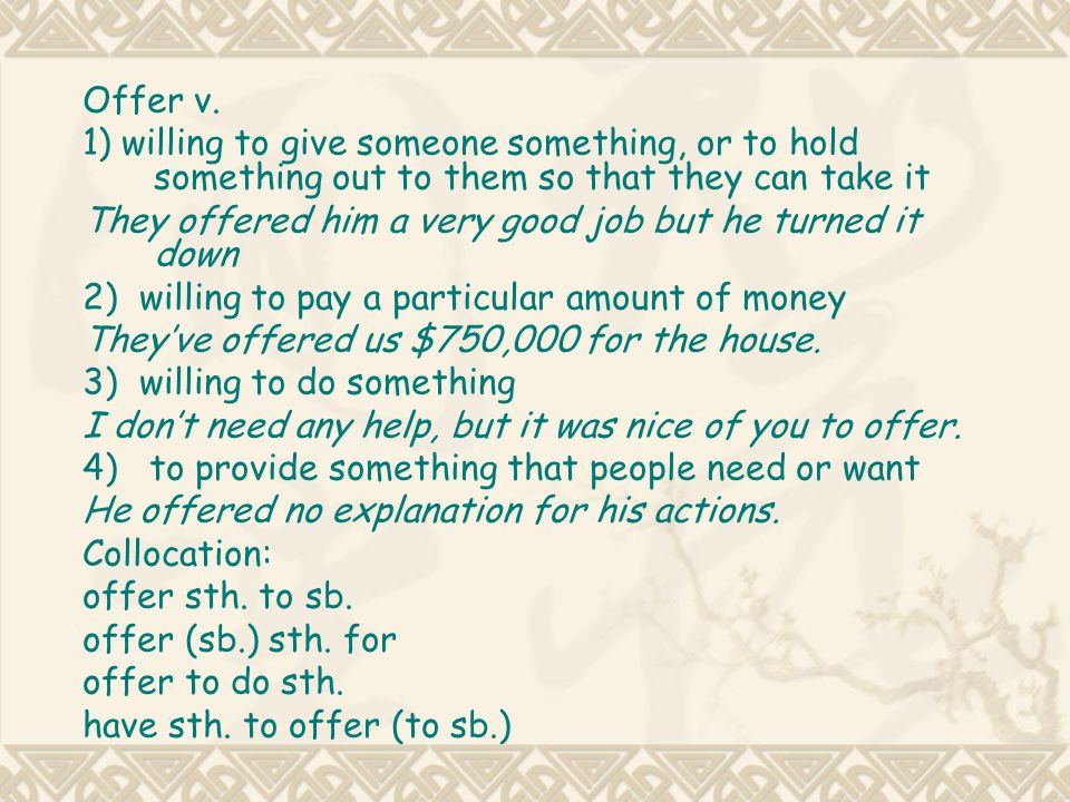 Offer v. 1) willing to give someone something, or to hold something out to them so that they can take it.