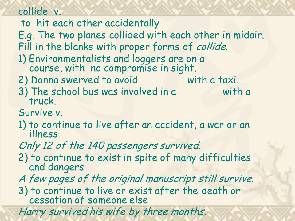 collide v. to hit each other accidentally. E.g. The two planes collided with each other in midair.