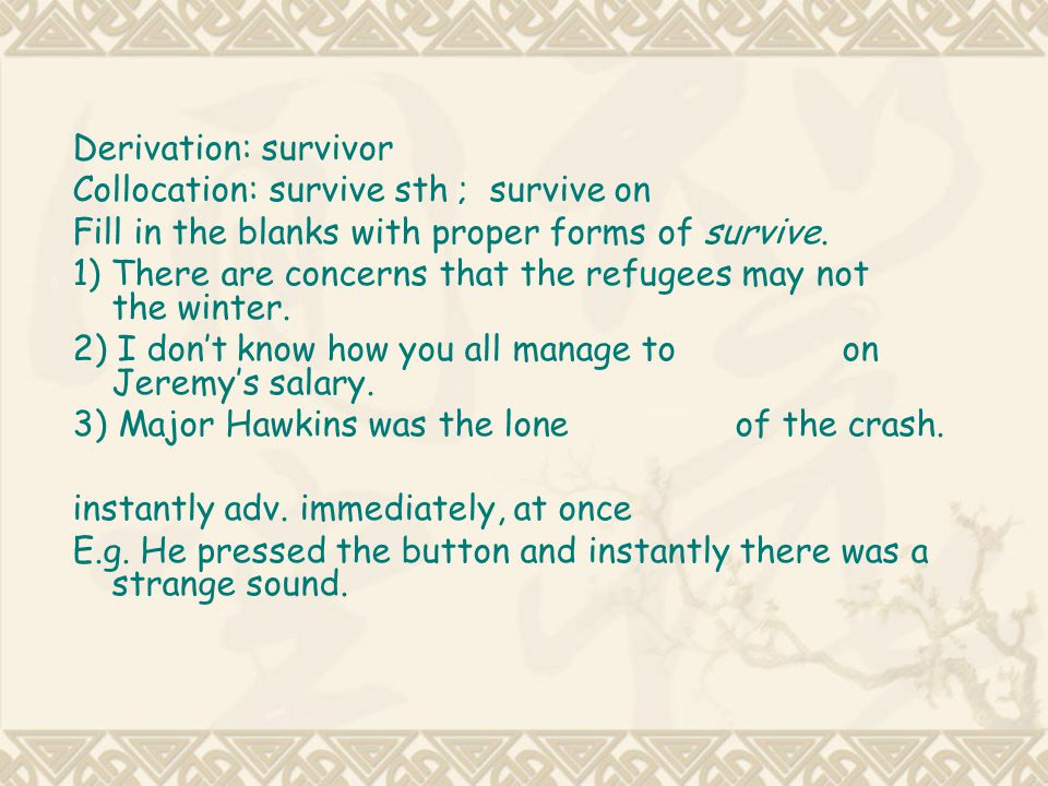 Derivation: survivor Collocation: survive sth ; survive on. Fill in the blanks with proper forms of survive.