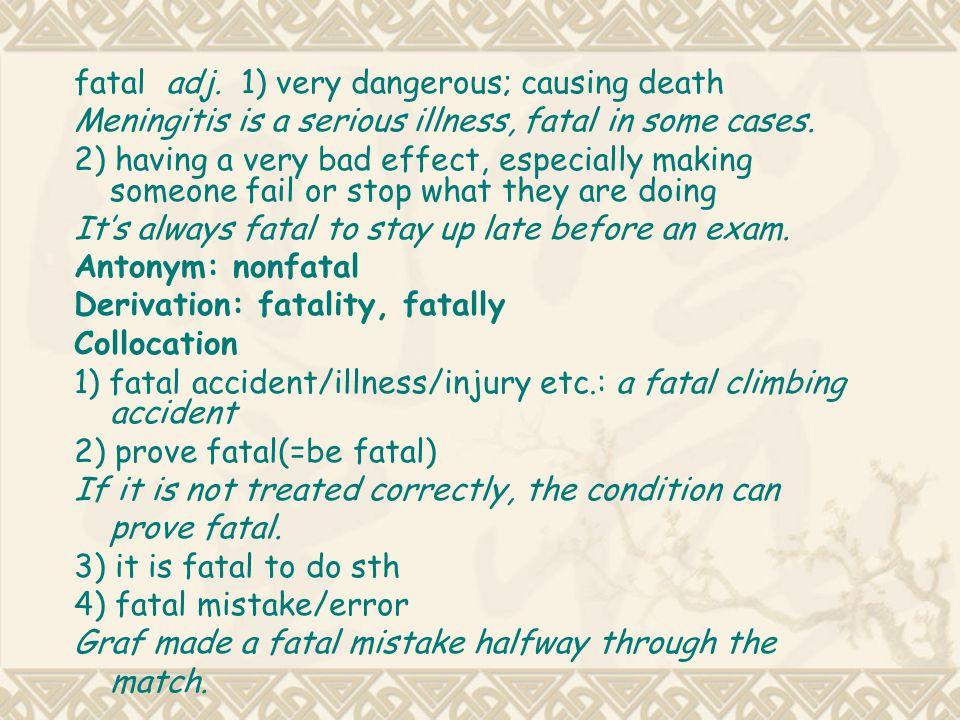 fatal adj. 1) very dangerous; causing death