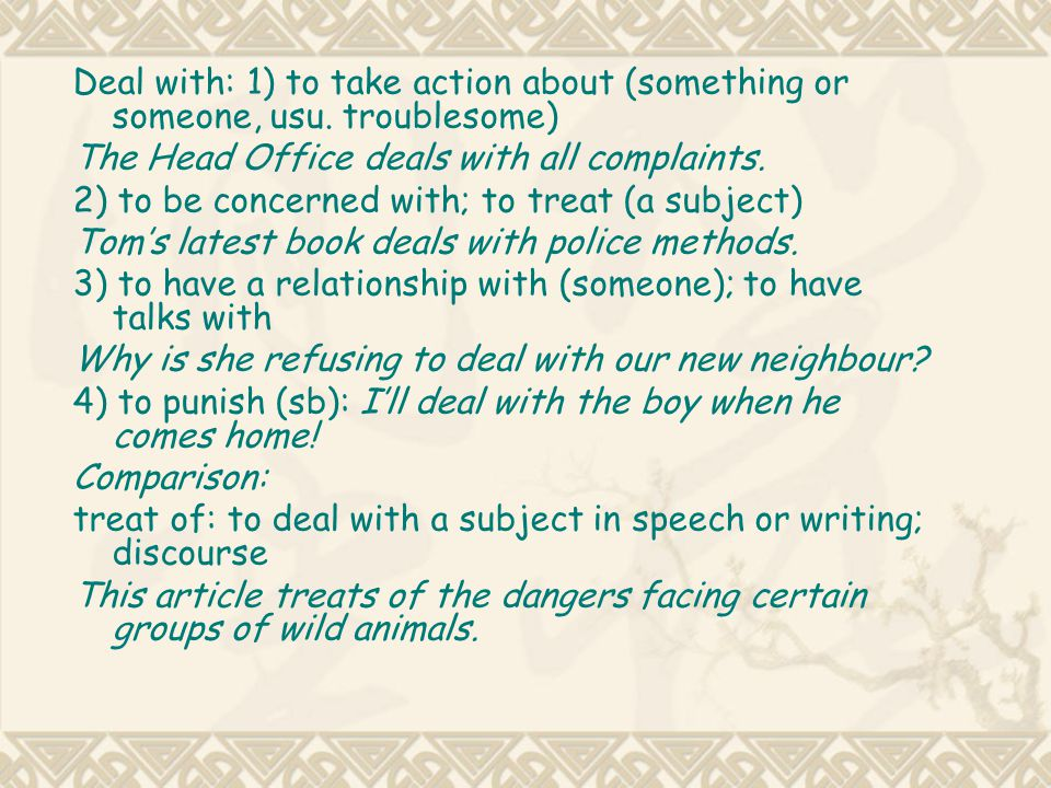 Deal with: 1) to take action about (something or someone, usu