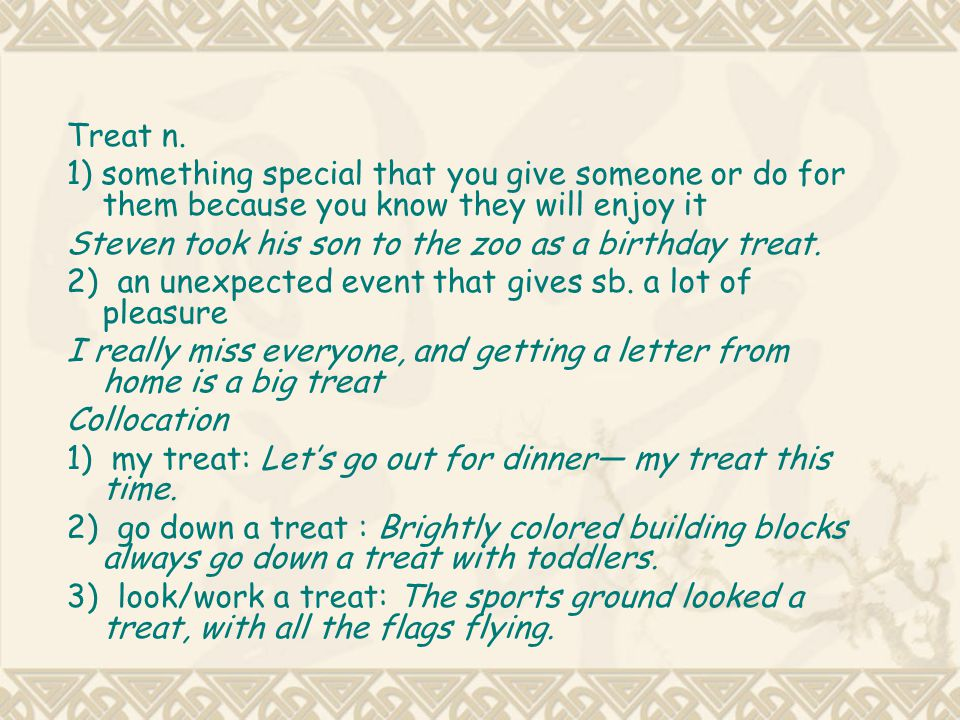 Treat n. 1) something special that you give someone or do for them because you know they will enjoy it.