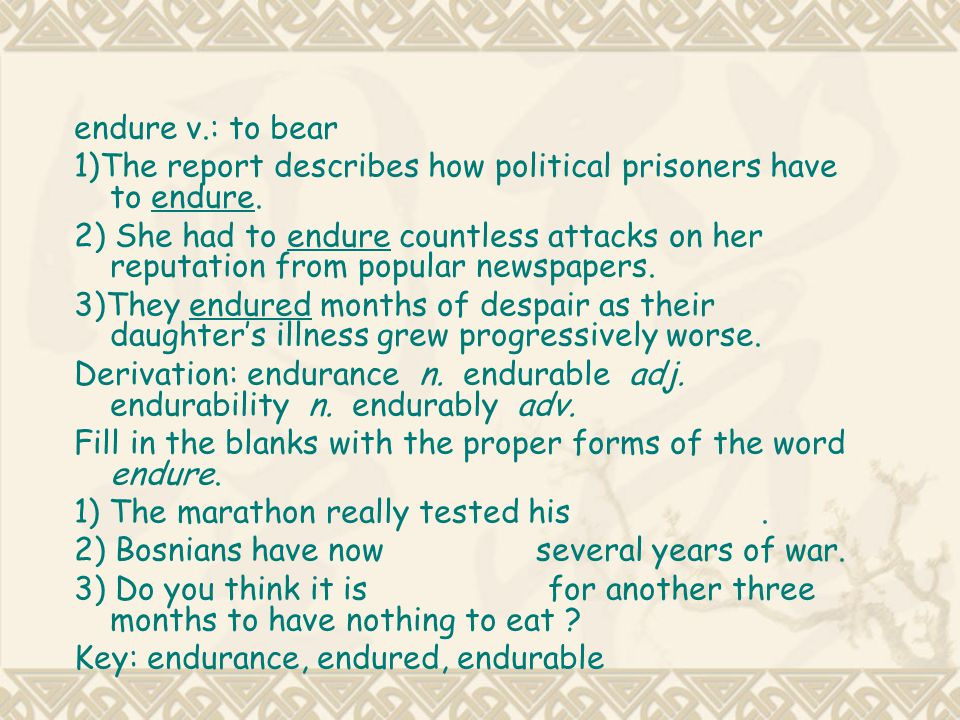 endure v.: to bear 1)The report describes how political prisoners have to endure.