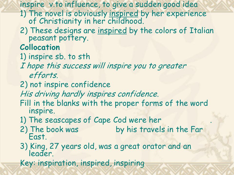inspire v.to influence, to give a sudden good idea