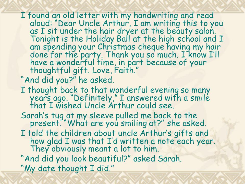 I found an old letter with my handwriting and read aloud: Dear Uncle Arthur, I am writing this to you as I sit under the hair dryer at the beauty salon. Tonight is the Holiday Ball at the high school and I am spending your Christmas cheque having my hair done for the party. Thank you so much. I know I'll have a wonderful time, in part because of your thoughtful gift. Love, Faith.