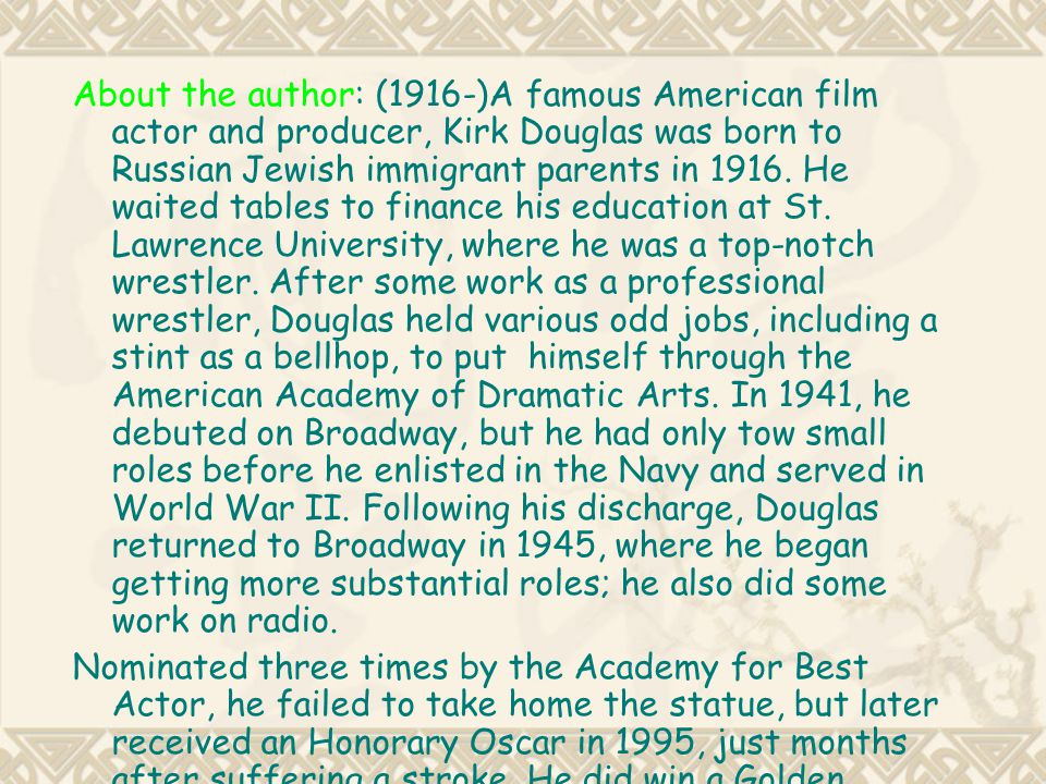 About the author: (1916-)A famous American film actor and producer, Kirk Douglas was born to Russian Jewish immigrant parents in 1916. He waited tables to finance his education at St. Lawrence University, where he was a top-notch wrestler. After some work as a professional wrestler, Douglas held various odd jobs, including a stint as a bellhop, to put himself through the American Academy of Dramatic Arts. In 1941, he debuted on Broadway, but he had only tow small roles before he enlisted in the Navy and served in World War II. Following his discharge, Douglas returned to Broadway in 1945, where he began getting more substantial roles; he also did some work on radio.