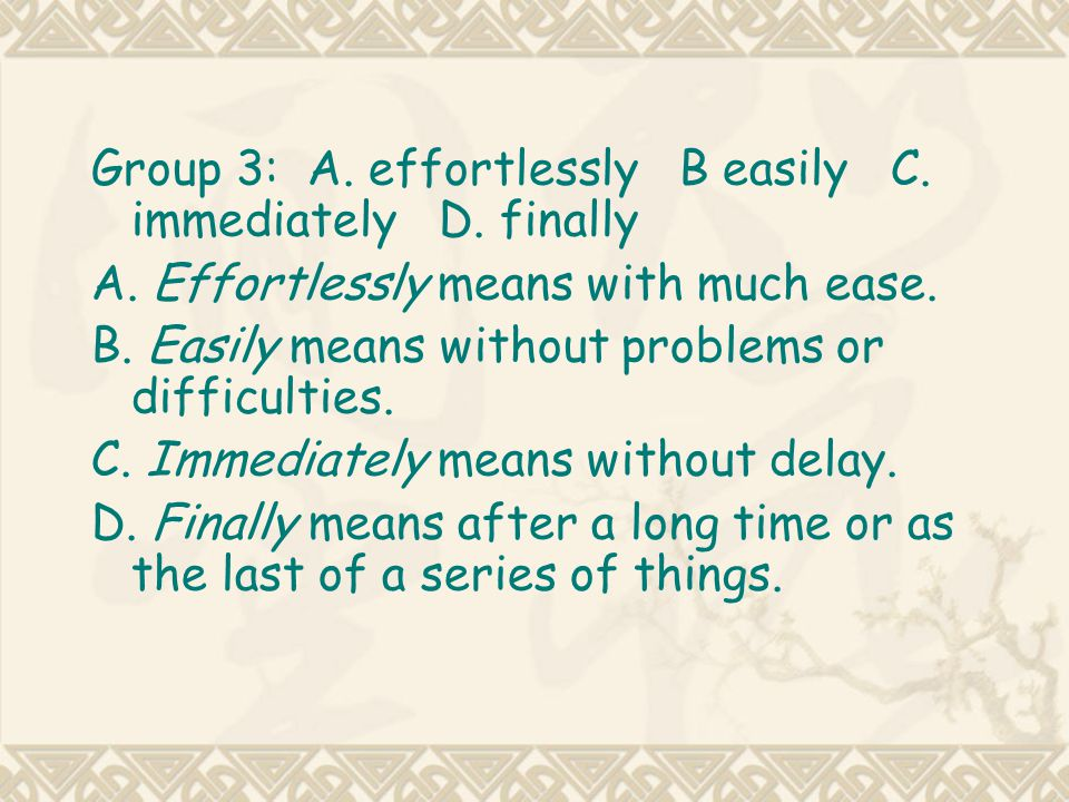 Group 3: A. effortlessly B easily C. immediately D. finally