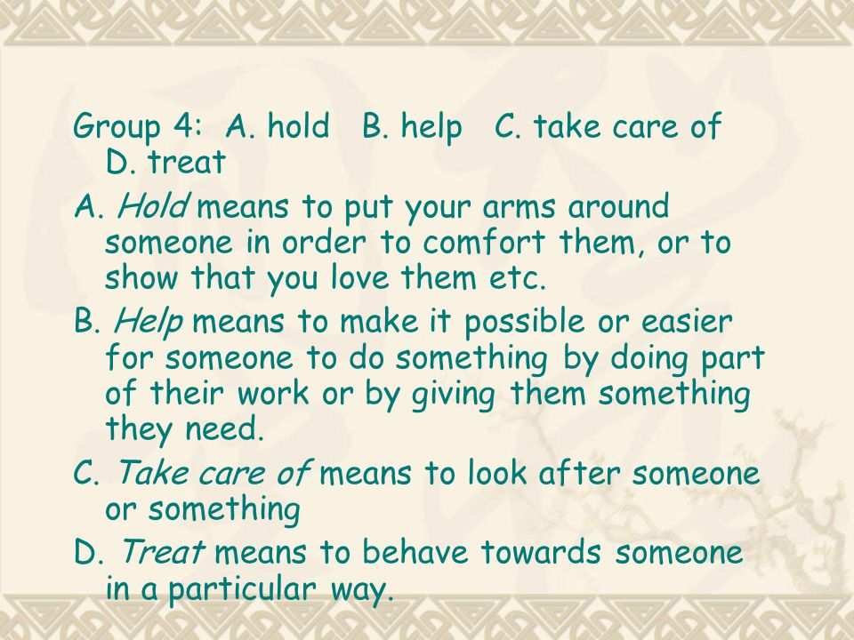 Group 4: A. hold B. help C. take care of D. treat