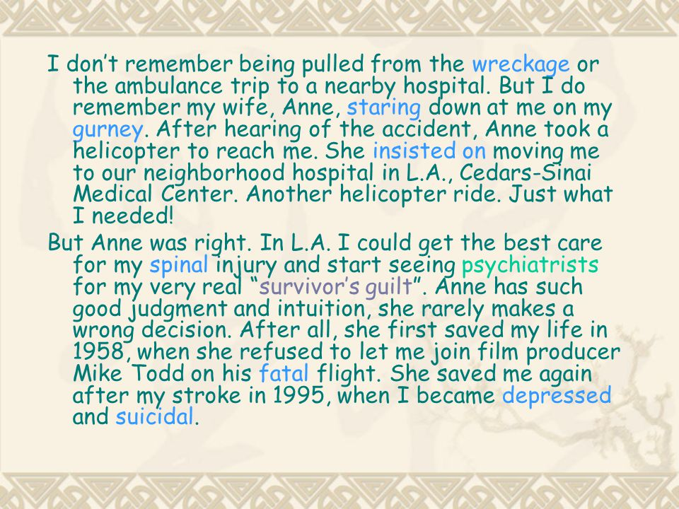 I don't remember being pulled from the wreckage or the ambulance trip to a nearby hospital. But I do remember my wife, Anne, staring down at me on my gurney. After hearing of the accident, Anne took a helicopter to reach me. She insisted on moving me to our neighborhood hospital in L.A., Cedars-Sinai Medical Center. Another helicopter ride. Just what I needed!