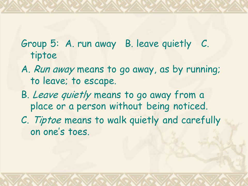 Group 5: A. run away B. leave quietly C. tiptoe