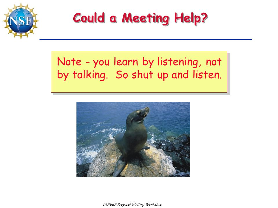 Could a Meeting Help Note - you learn by listening, not by talking. So shut up and listen.