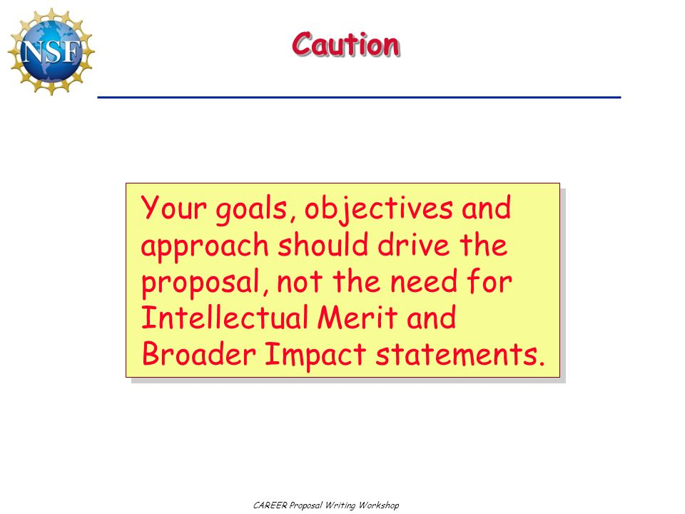 Caution Your goals, objectives and approach should drive the proposal, not the need for Intellectual Merit and Broader Impact statements.