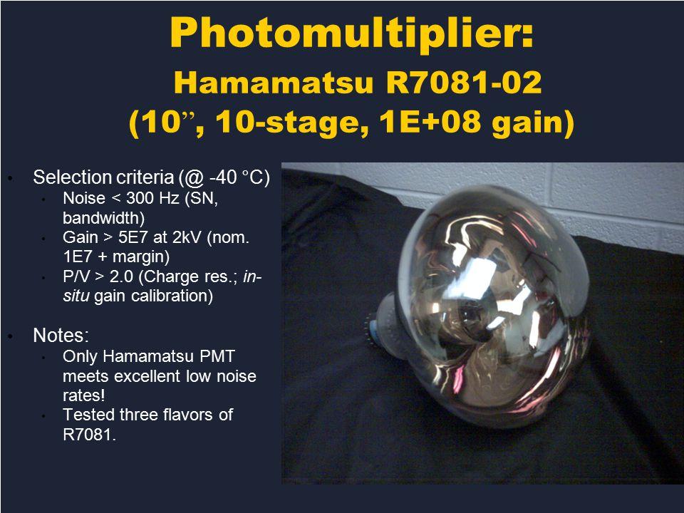 Photomultiplier: Hamamatsu R7081-02 (10 , 10-stage, 1E+08 gain)