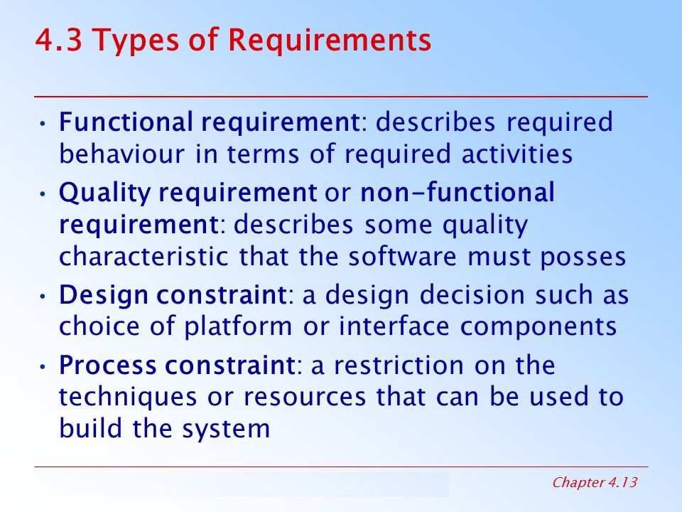 4.3 Types of Requirements Functional requirement: describes required behaviour in terms of required activities.