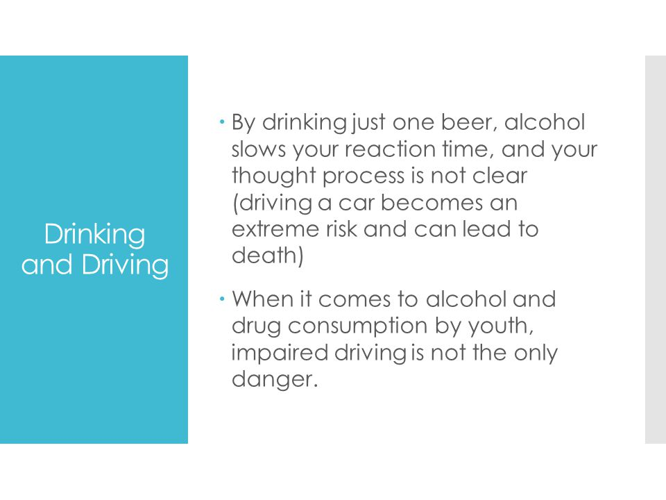 By drinking just one beer, alcohol slows your reaction time, and your thought process is not clear (driving a car becomes an extreme risk and can lead to death)