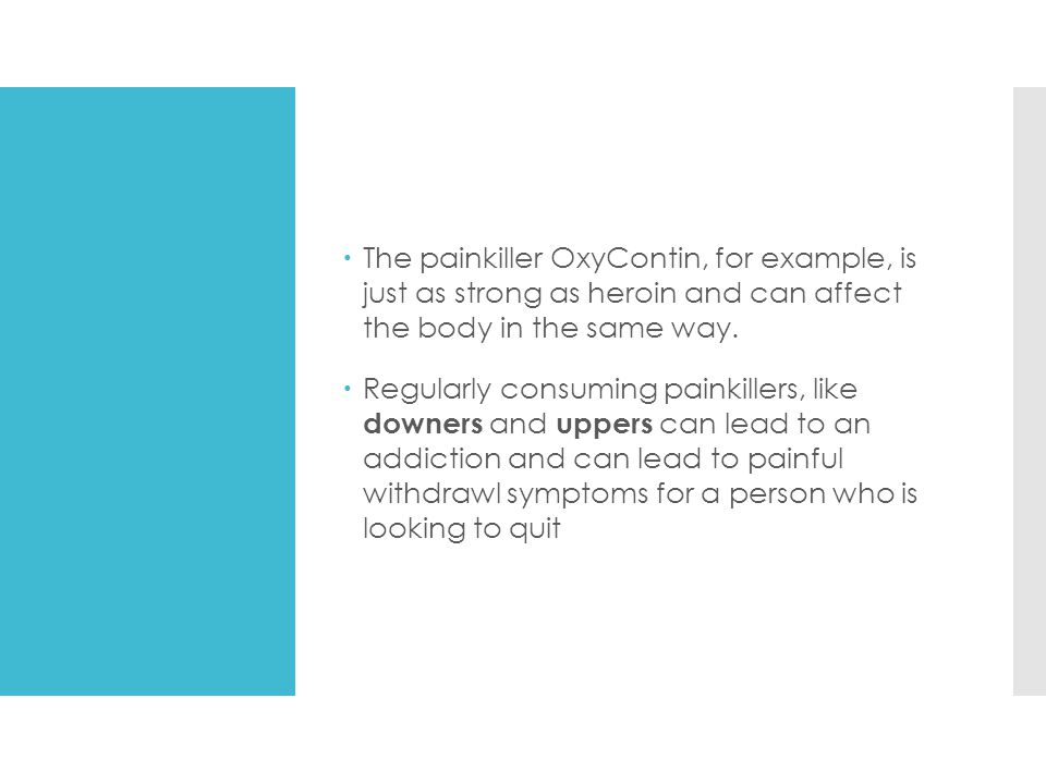 The painkiller OxyContin, for example, is just as strong as heroin and can affect the body in the same way.
