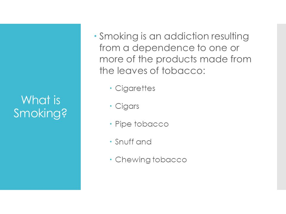 Smoking is an addiction resulting from a dependence to one or more of the products made from the leaves of tobacco: