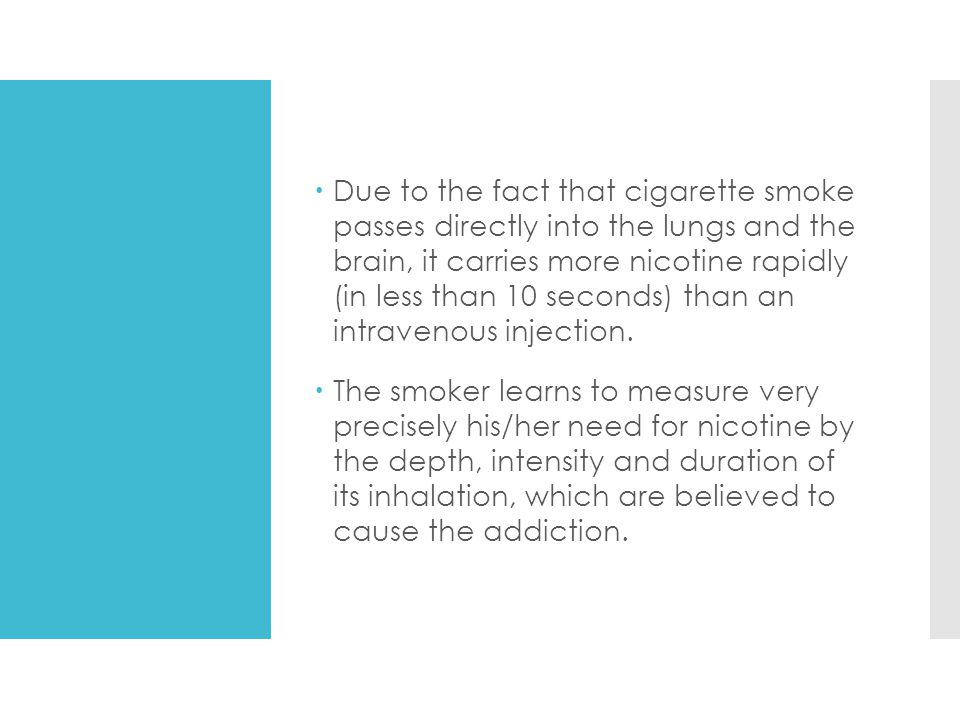 Due to the fact that cigarette smoke passes directly into the lungs and the brain, it carries more nicotine rapidly (in less than 10 seconds) than an intravenous injection.