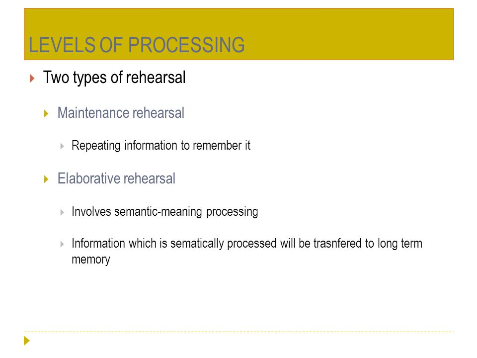 LEVELS OF PROCESSING Two types of rehearsal Maintenance rehearsal