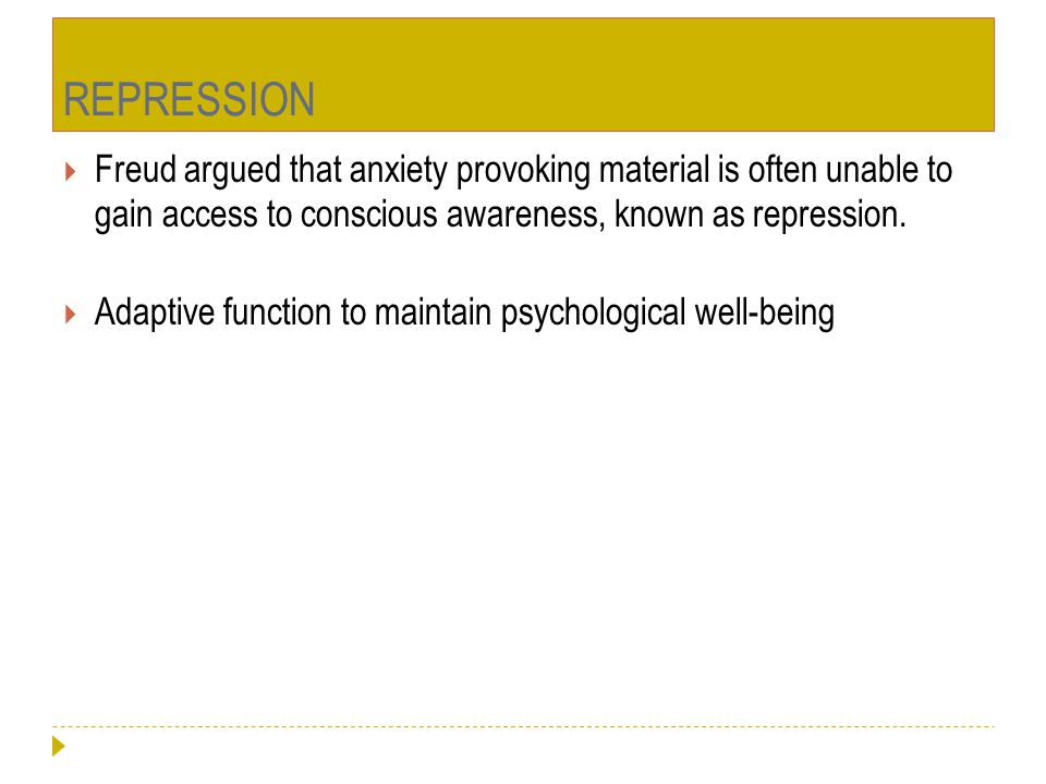REPRESSION Freud argued that anxiety provoking material is often unable to gain access to conscious awareness, known as repression.