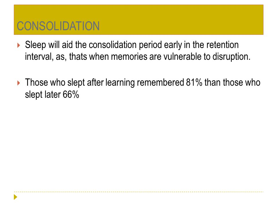 CONSOLIDATION Sleep will aid the consolidation period early in the retention interval, as, thats when memories are vulnerable to disruption.