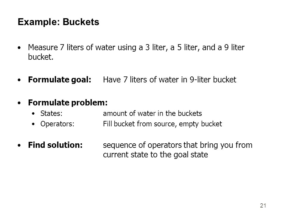Example: Buckets Measure 7 liters of water using a 3 liter, a 5 liter, and a 9 liter bucket.