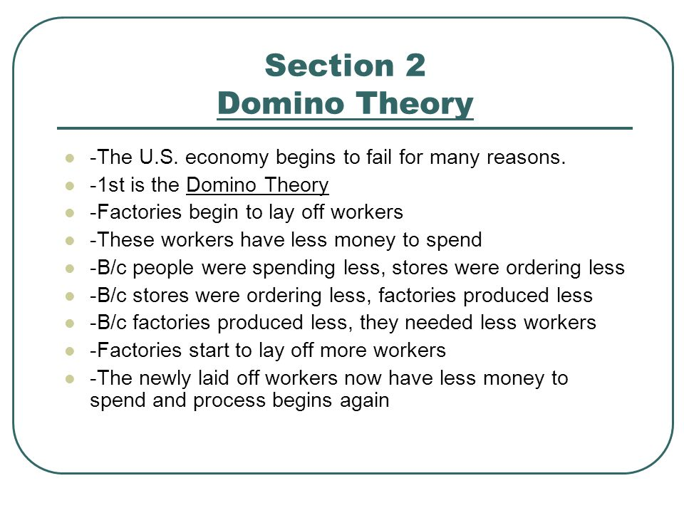 Section 2 Domino Theory -The U.S. economy begins to fail for many reasons. -1st is the Domino Theory.