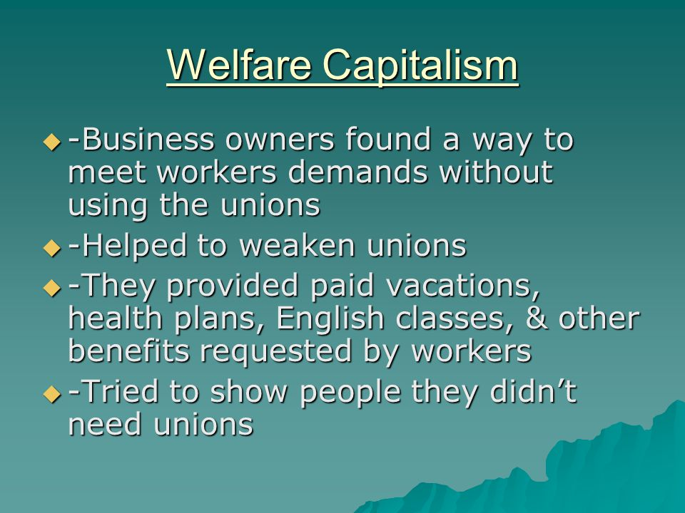Welfare Capitalism -Business owners found a way to meet workers demands without using the unions. -Helped to weaken unions.