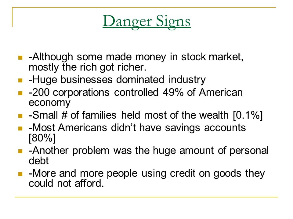 Danger Signs -Although some made money in stock market, mostly the rich got richer. -Huge businesses dominated industry.