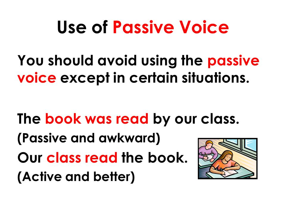 Use of Passive Voice You should avoid using the passive voice except in certain situations. The book was read by our class.