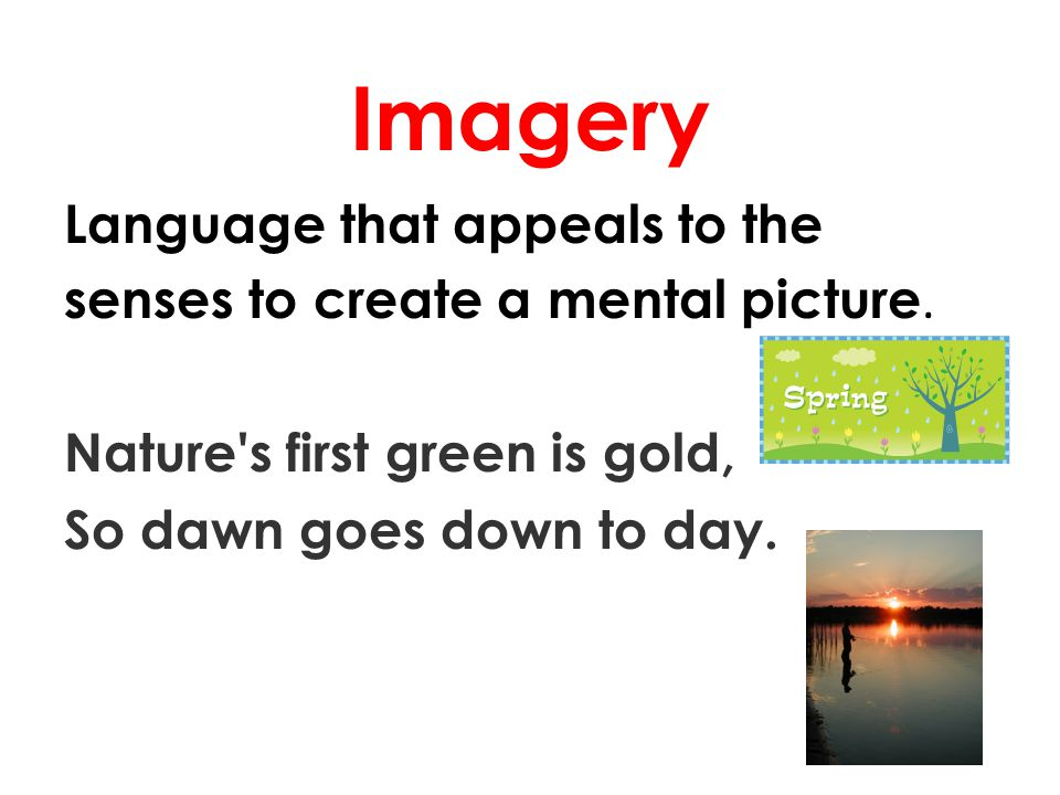 Imagery Language that appeals to the senses to create a mental picture.