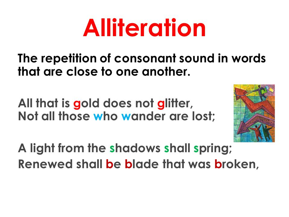 Alliteration The repetition of consonant sound in words that are close to one another.
