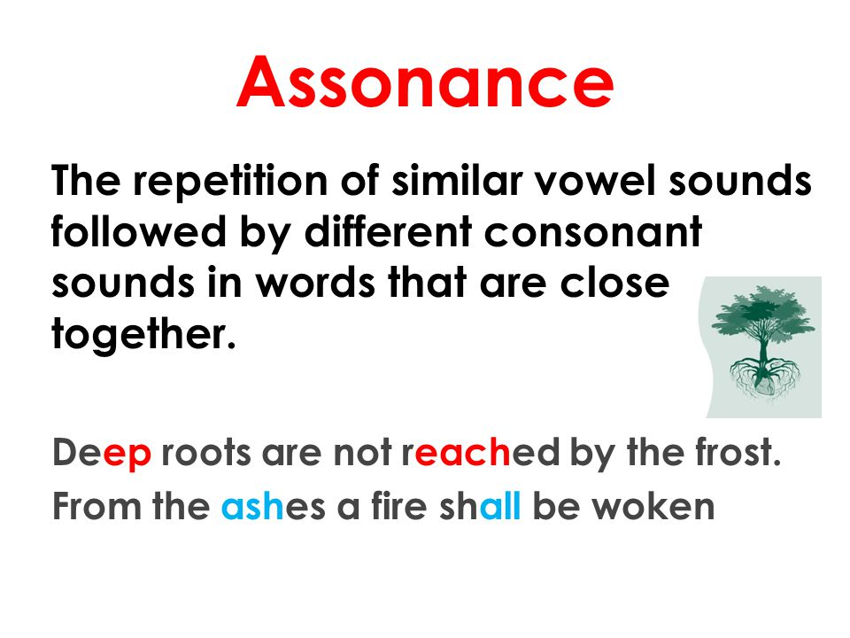 Assonance The repetition of similar vowel sounds followed by different consonant sounds in words that are close together.