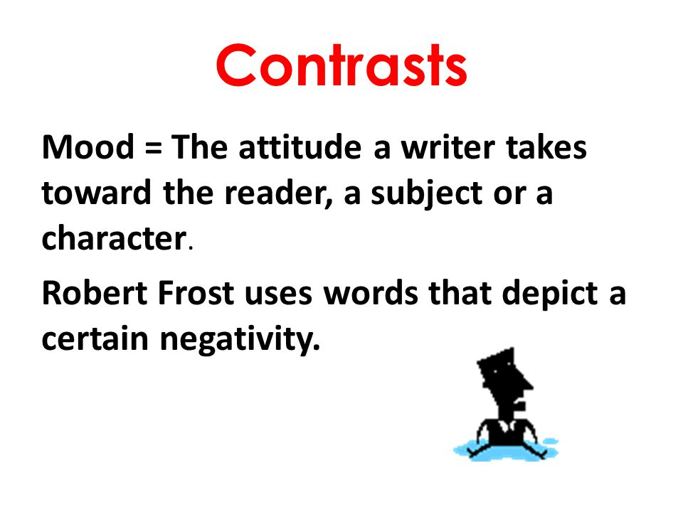 Contrasts Mood = The attitude a writer takes toward the reader, a subject or a character.