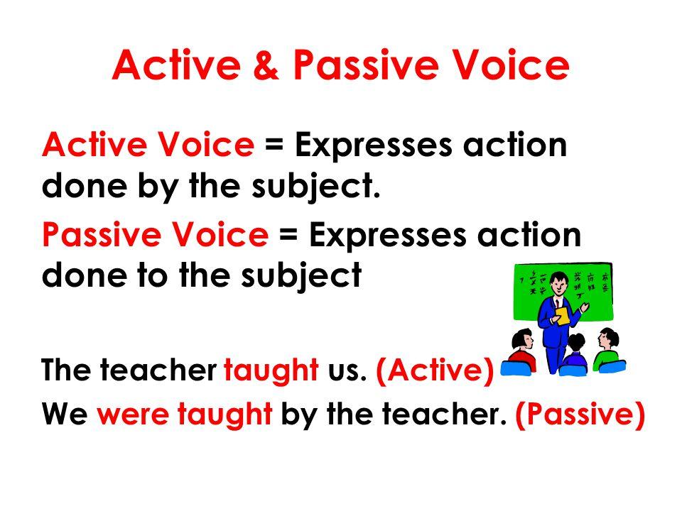Active & Passive Voice Active Voice = Expresses action done by the subject. Passive Voice = Expresses action done to the subject.