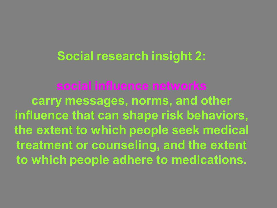Social research insight 2: social influence networks carry messages, norms, and other influence that can shape risk behaviors, the extent to which people seek medical treatment or counseling, and the extent to which people adhere to medications.