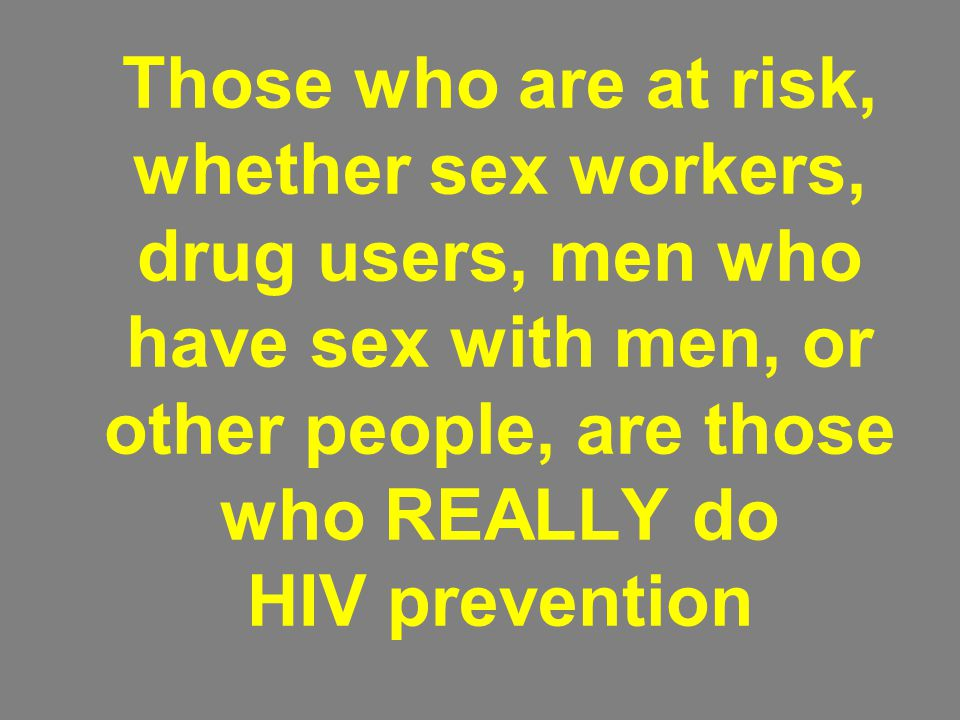 Those who are at risk, whether sex workers, drug users, men who have sex with men, or other people, are those who REALLY do HIV prevention