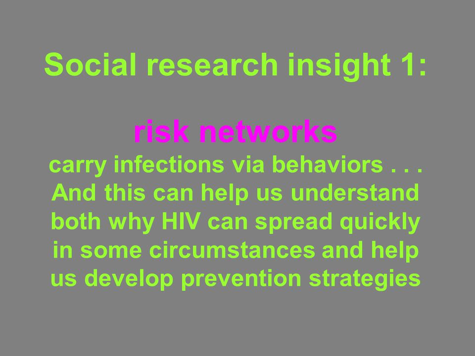 Social research insight 1: risk networks carry infections via behaviors . . . And this can help us understand both why HIV can spread quickly in some circumstances and help us develop prevention strategies