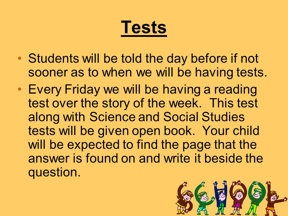 Tests Students will be told the day before if not sooner as to when we will be having tests.